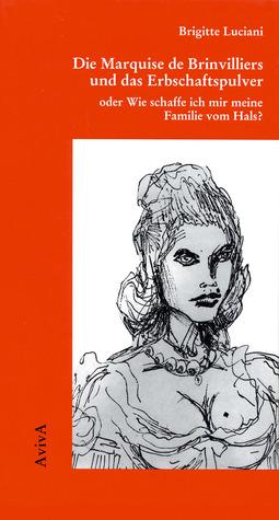 Die Marquise de Brinvilliers und das Erbschaftspulver oder Wie schaffe ich mir meine Familie vom Hals?  by  Brigitte Luciani