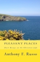 Pleasant Places: Short Essays on the Christian Life  by  Anthony F. Russo