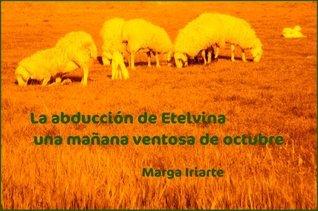 La abducción de Etelvina una mañana ventosa de octubre  by  Marga Iriarte Cela
