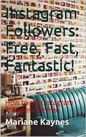 Instagram Followers: Free, Fast, Fantastic!: How to get Instagram followers for free  by  Mariane Kaynes