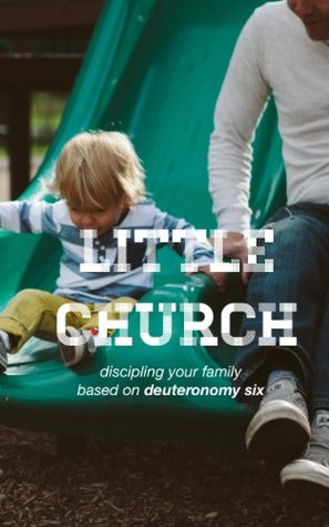 Little Church Discipling Your Family Based on Deuteronomy Six  by  R.J. Grunewald