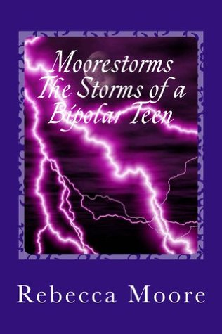 Moorestorms The Storms of a Bipolar Teen Rebecca Moore