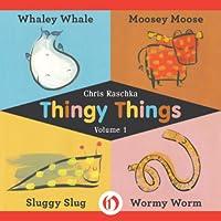 Thingy Things: Whaley Whale, Moosey Moose, Sluggy Slug, and Wormy Worm Chris Raschka