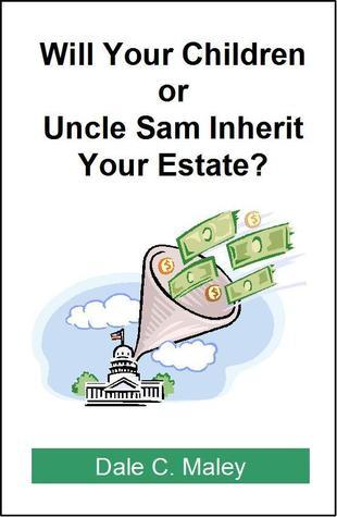 Will Your Children or Uncle Sam Inherit Your Estate?  by  Dale C. Maley