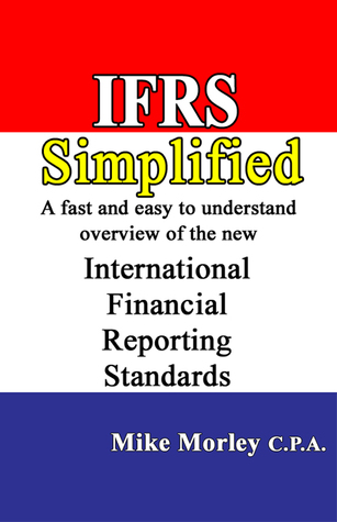 IFRS Simplified: A fast and easy-to-understand overview of the new International Financial Reporting Standards  by  Mike Morley