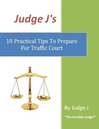 Judge Js 10 Practical Tips To Prepare For Traffic Court  by  Judge J.