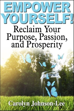 Empower Yourself! Reclaim Your Purpose, Passion, and Prosperity.  by  Carolyn Johnson-Lee
