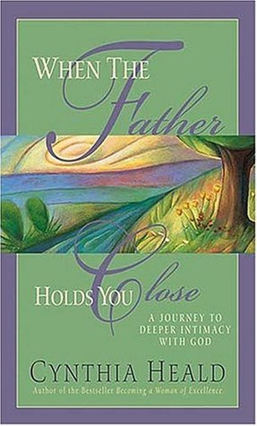 When the Father Holds You Close: A Journey to Deeper Intimacy with God Cynthia Heald