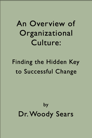 An Overview of Organizational Culture: Finding the Hidden Key to Successful Change  by  Woodrow Sears