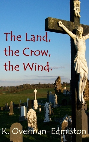 The Land, the Crow, the Wind.  by  Karen Overman-Edmiston