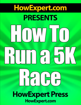 How To Run a 5K Race: Your Step-By-Step Guide To Running a 5K Faster  by  HowExpert Press