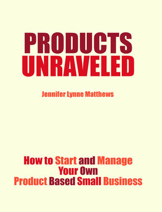 Products Unraveled: How to Start and Manage Your Own Product Based Business Jennifer Matthews