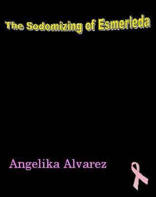 The Sodomizing of Esmerleda  by  Angelika Alvarez
