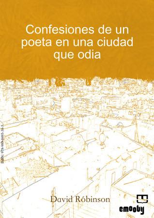 Confesiones De Un Poeta En Una Ciudad Que Odia  by  David Robinson