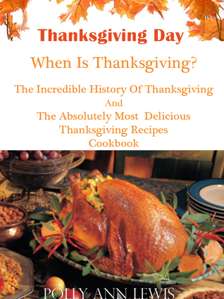 Thanksgiving Day When Is Thanksgiving? The Incredible History Of Thanksgiving And The Absolutely Most Delicious Thanksgiving Recipes Cookbook  by  Pollyann Lewis