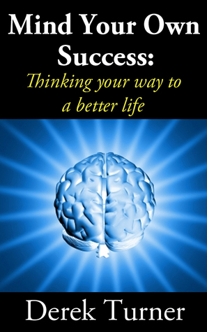 Mind Your Own Success: Thinking your way to a better life  by  Derek Turner