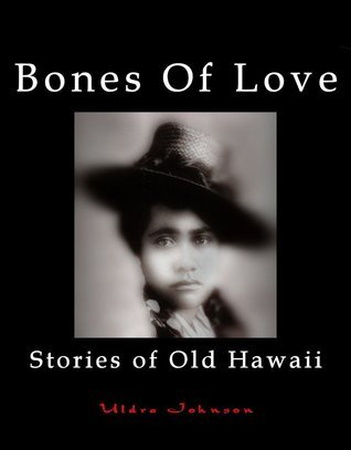Bones Of Love, Stories of Old Hawaii Uldra Johnson