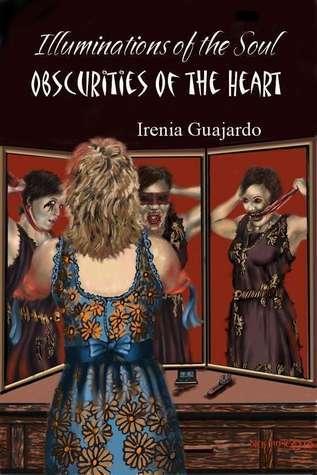 Illuminations of the Soul/Obscurities of the Heart Irenia Guajardo