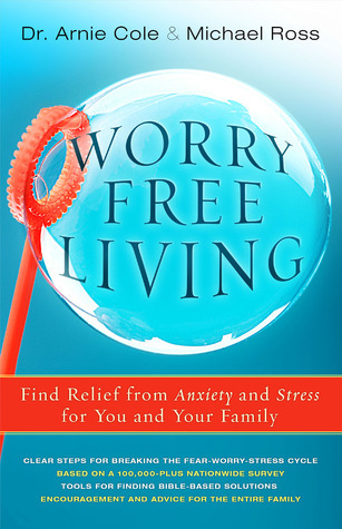 Worry Free Living: Finding Relief from Anxiety and Stress for You and Your Family  by  Arnie Cole