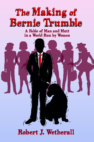 The Making of Bernie Trumble: A Fable of Man and Mutt in a World Run Women by Robert J. Wetherall