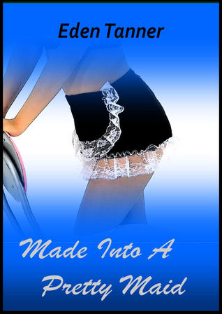 Made Into A Pretty Maid  by  Eden Tanner