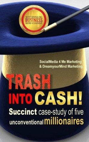 Trash into Cash!: Succinct Case-Study of Five Unconventional Millionaires SocialMedia 4 Me Marketing