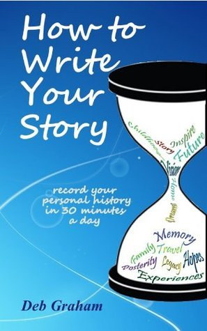 How To Write Your Story: record your personal history in 30 minutes a day  by  Deb Graham