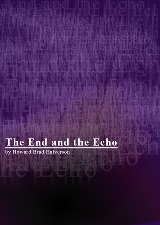 The End and the Echo  by  Howard Brad Halverson