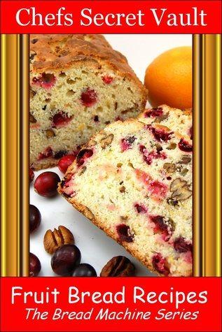 Fruit Bread Recipes: The Bread Machine Series Chefs Secret Vault