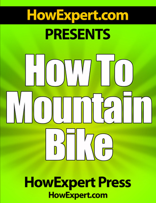 How To Mountain Bike: Your Step-By-Step Guide To Mountain Biking  by  HowExpert Press
