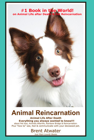 Animal Reincarnation- Do Pets Come Back after They Die? Everything You Always Wanted to Know about Pet Loss, Afterlife, Rainbow Bridge and Reincarnation  by  Brent Atwater