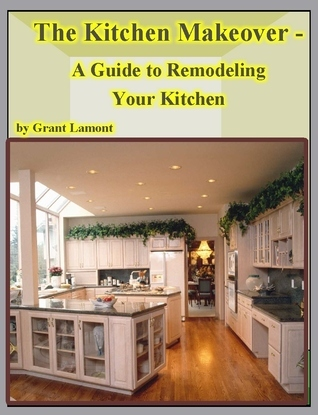 The Kitchen Makeover: A Guide to Remodeling Your Kitchen  by  Grant John Lamont