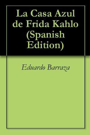 La Casa Azul de Frida Kahlo Eduardo Barraza