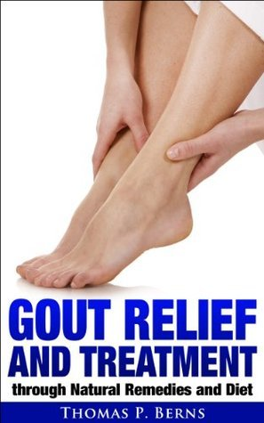 Gout Relief and Treatment through Natural Remedies and Diet  by  Thomas Berns