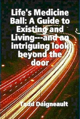Lifes Medicine Ball: A Guide to Existing and Living Todd Daigneault