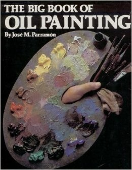 The Big Book of Oil Painting: The History, the Studio, the Materials, the Techniques, the Subjects, the Theory and the Practice of Oil Painting José María Parramón