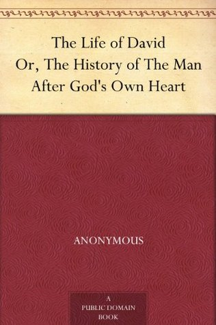 The Life of David Or, The History of The Man After Gods Own Heart Anonymous