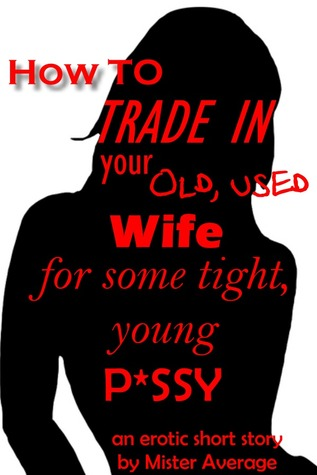 How To Trade In Your Old, Used Wife For Some Tight, Young P*ssy. Mister Average