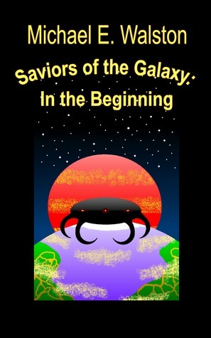 Saviors of the Galaxy: In the Beginning Michael E. Walston