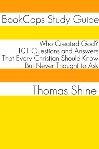 Who Created God?: 101 Questions and Answers That Every Christian Should Know, But Never Thought to Ask  by  Thomas Shine