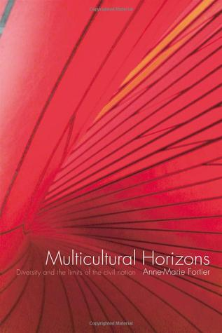 Multicultural Horizons: Diversity and the Limits of the Civil Nation Anne-Marie Fortier