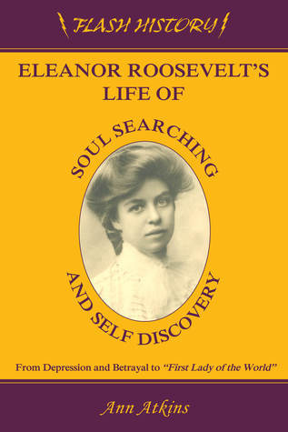 Eleanor Roosevelts Life of Soul Searching and Self Discovery  by  Ann Atkins