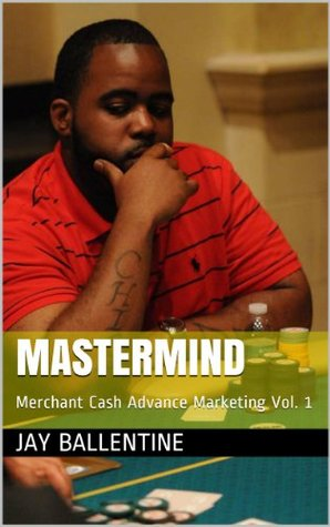 Mastermind: Merchant Cash Advance Marketing Vol. 1  by  Jay Ballentine