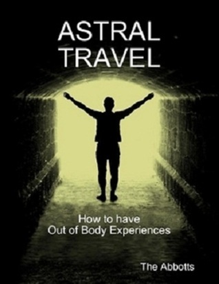 Astral Travel: How To Have Out of Body Experiences The Abbotts
