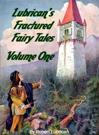 Lubricans Fractured Fairy Tales: Volume One  by  Robert Lubrican