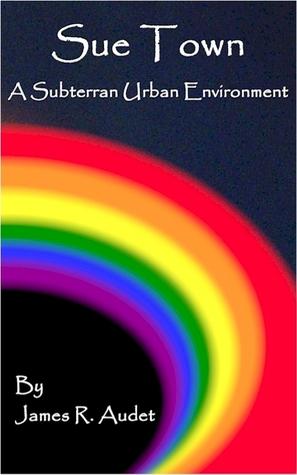 Sue Town: A Subterran Urban Environment  by  James R. Audet