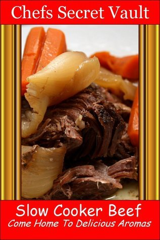 Slow Cooker Beef: Come Home to Delicious Aromas Chefs Secret Vault