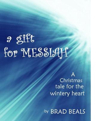A Gift for Messiah: A Christmas Story for the Wintry Heart Brad Beals