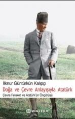 Doğa Ve Çevre Anlayışıyla Atatürk - Çevre Felaketi ve Atatürk Öngörüsü  by  İlknur Güntürkün Kalıpçı