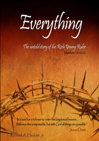Everything - The untold story of the Rich Young Ruler  by  Richard A Hackett Jr